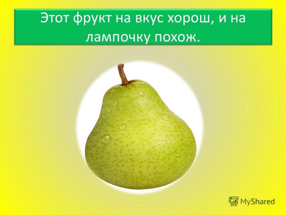 Этот фрукт на вкус хорош, и на лампочку похож.