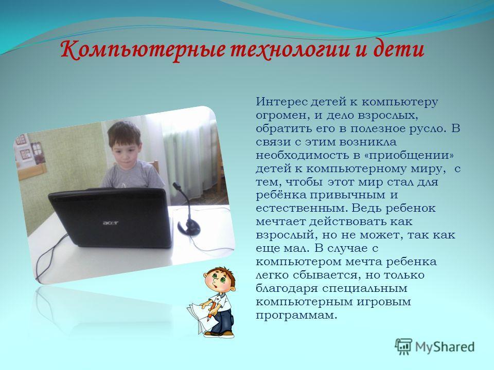 Компьютерные технологии и дети Интерес детей к компьютеру огромен, и дело взрослых, обратить его в полезное русло. В связи с этим возникла необходимость в «приобщении» детей к компьютерному миру, с тем, чтобы этот мир стал для ребёнка привычным и ест