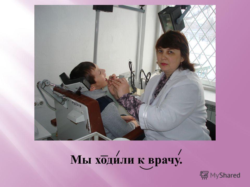 Мы ходили к врачу.