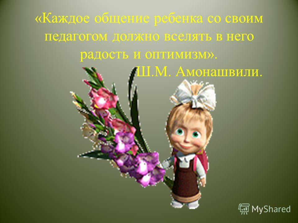 «Каждое общение ребенка со своим педагогом должно вселять в него радость и оптимизм». Ш.М. Амонашвили.