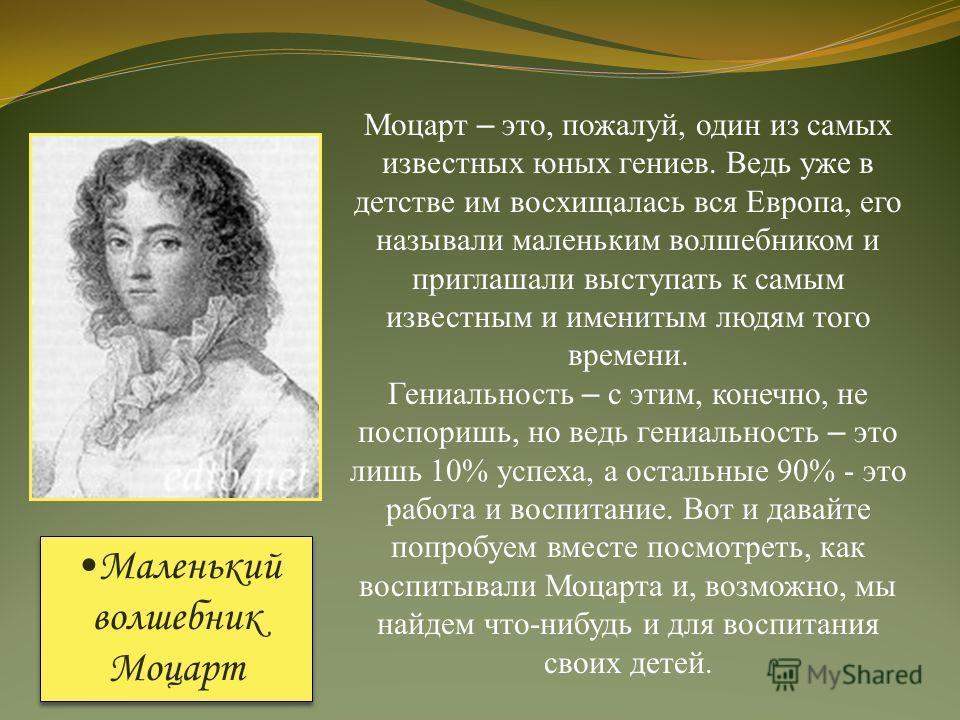 Моцарт – это, пожалуй, один из самых известных юных гениев. Ведь уже в детстве им восхищалась вся Европа, его называли маленьким волшебником и приглашали выступать к самым известным и именитым людям того времени. Гениальность – с этим, конечно, не по