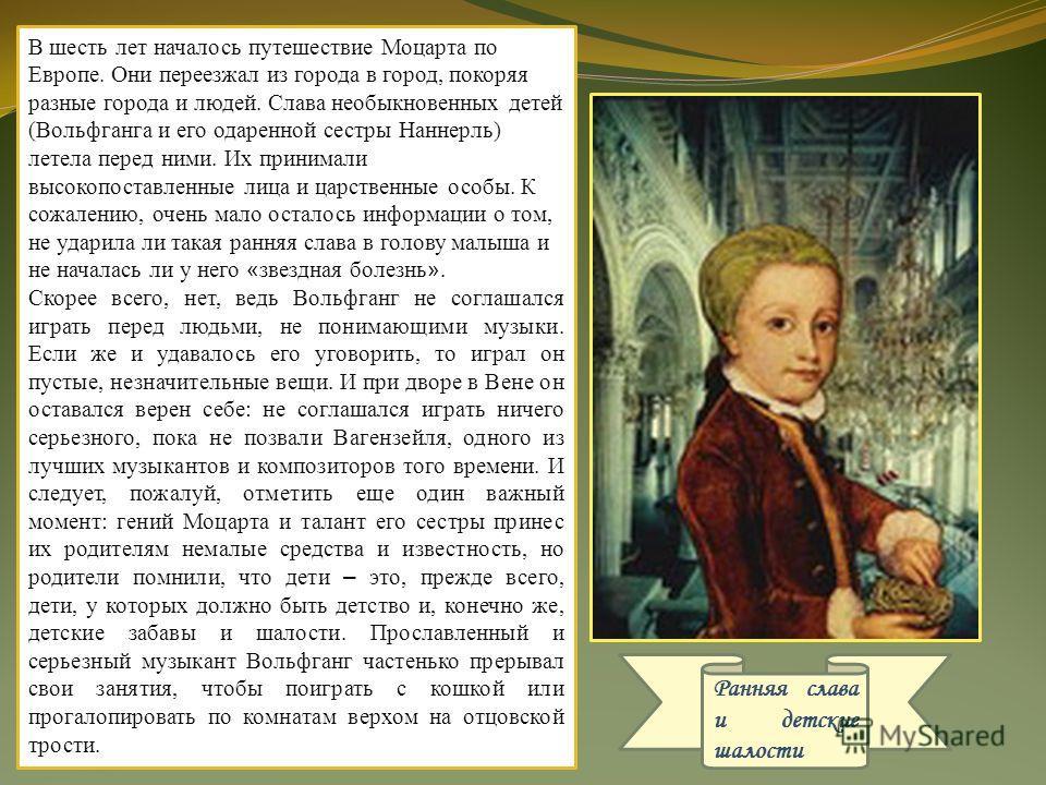 Ранняя слава и детские шалости В шесть лет началось путешествие Моцарта по Европе. Они переезжал из города в город, покоряя разные города и людей. Слава необыкновенных детей (Вольфганга и его одаренной сестры Наннерль) летела перед ними. Их принимали
