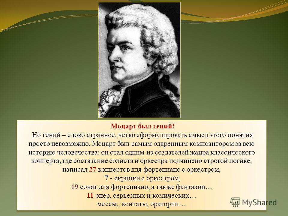Моцарт был гений! Но гений – слово странное, четко сформулировать смысл этого понятия просто невозможно. Моцарт был самым одаренным композитором за всю историю человечества: он стал одним из создателей жанра классического концерта, где состязание сол