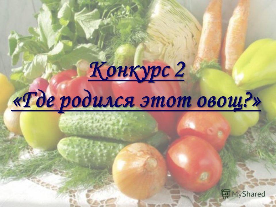 Конкурс 2 «Где родился этот овощ?»
