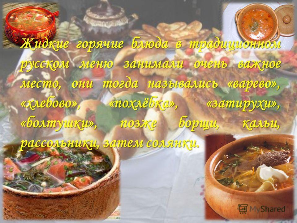 Жидкие горячие блюда в традиционном русском меню занимали очень важное место, они тогда назывались «варево», «хлебово», «похлёбка», «затирухи», «болтушки», позже борщи, кальи, рассольники, затем солянки.