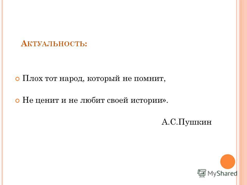 А КТУАЛЬНОСТЬ : Плох тот народ, который не помнит, Не ценит и не любит своей истории». А.С.Пушкин