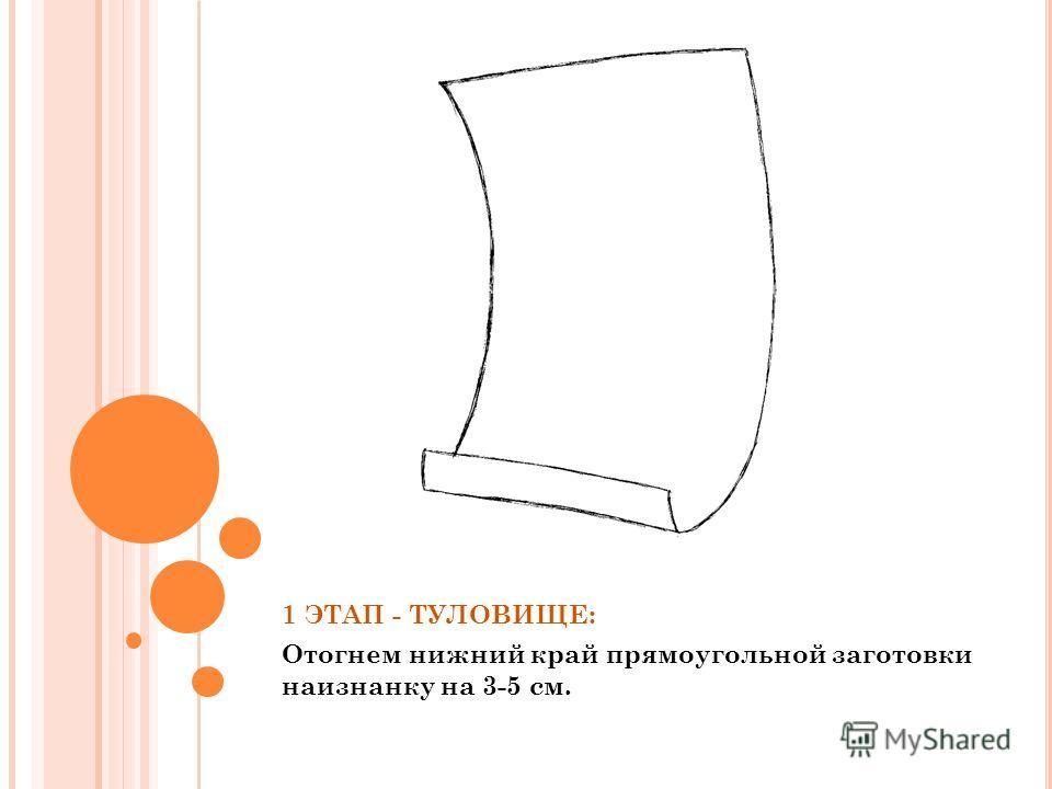1 ЭТАП - ТУЛОВИЩЕ: Отогнем нижний край прямоугольной заготовки наизнанку на 3-5 см.