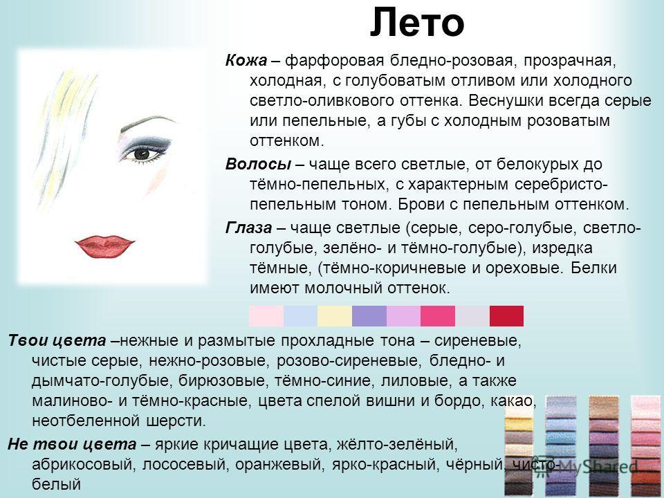 Лето Кожа – фарфоровая бледно-розовая, прозрачная, холодная, с голубоватым отливом или холодного светло-оливкового оттенка. Веснушки всегда серые или пепельные, а губы с холодным розоватым оттенком. Волосы – чаще всего светлые, от белокурых до тёмно-
