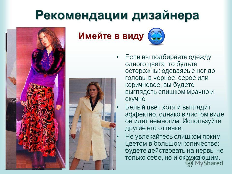 Если вы подбираете одежду одного цвета, то будьте осторожны: одеваясь с ног до головы в черное, серое или коричневое, вы будете выглядеть слишком мрачно и скучно Белый цвет хотя и выглядит эффектно, однако в чистом виде он идет немногим. Используйте