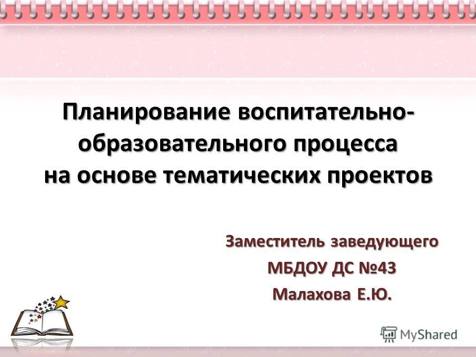 Планирование воспитательно- образовательного процесса на основе тематических проектов Заместитель заведующего МБДОУ ДС 43 Малахова Е.Ю.
