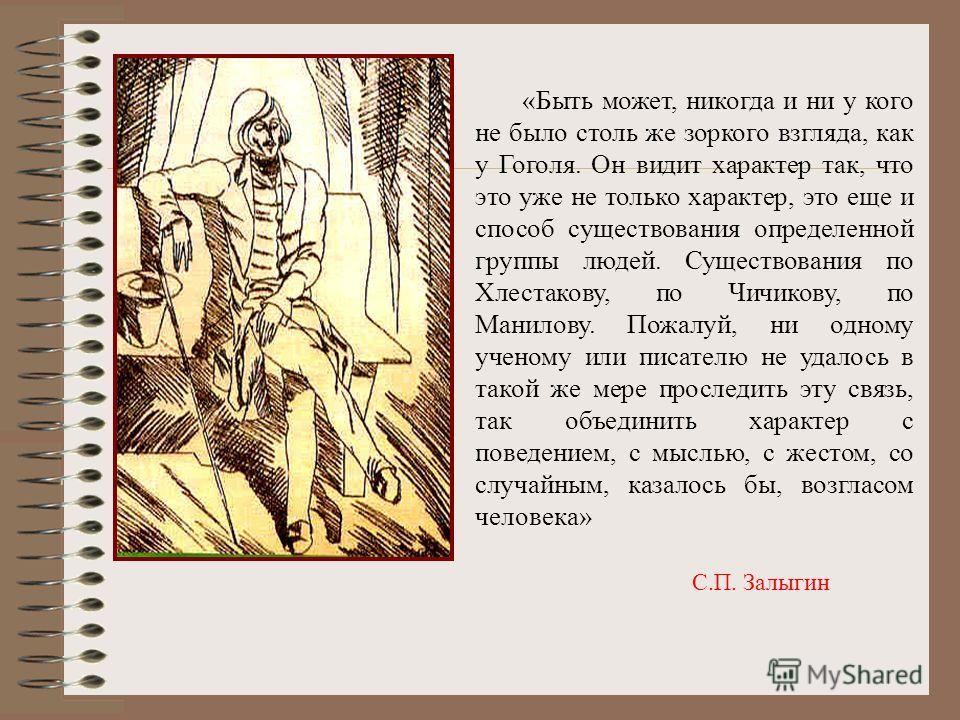 «Быть может, никогда и ни у кого не было столь же зоркого взгляда, как у Гоголя. Он видит характер так, что это уже не только характер, это еще и способ существования определенной группы людей. Существования по Хлестакову, по Чичикову, по Манилову. П