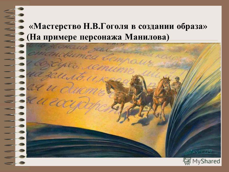 «Мастерство Н.В.Гоголя в создании образа» (На примере персонажа Манилова)