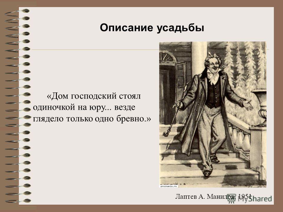 Лаптев А. Манилов, 1951 «Дом господский стоял одиночкой на юру... везде глядело только одно бревно.» Описание усадьбы