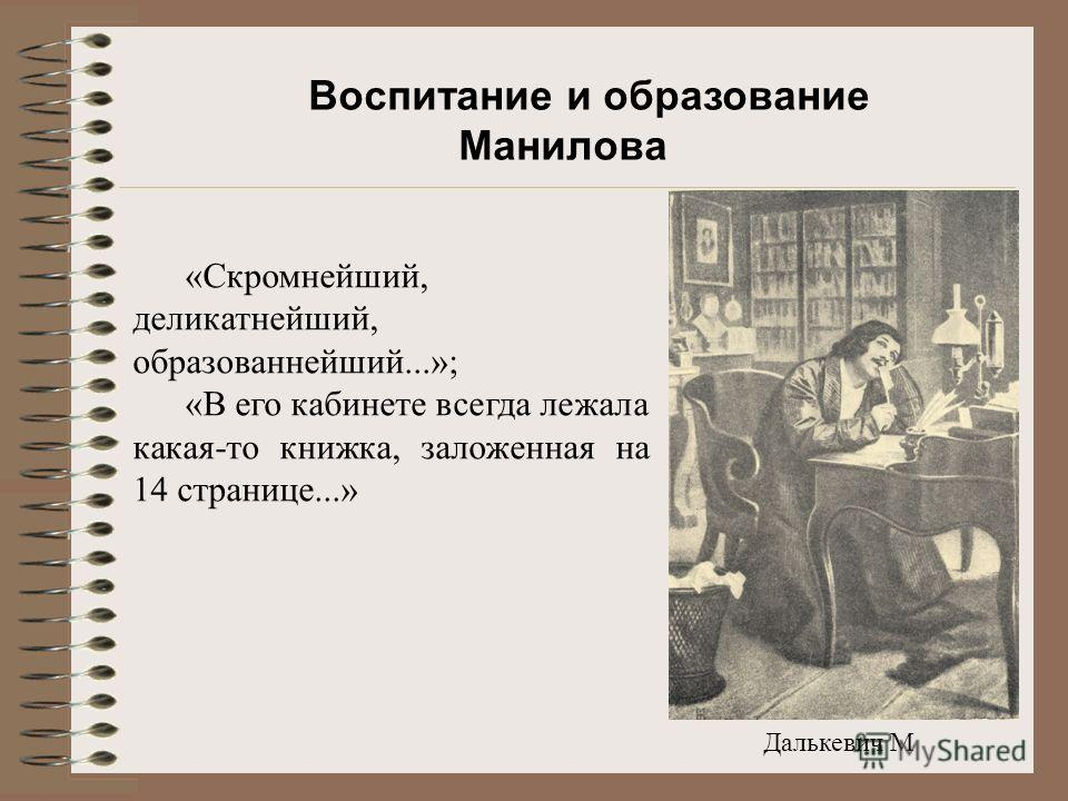 Далькевич М «Скромнейший, деликатнейший, образованнейший...»; «В его кабинете всегда лежала какая-то книжка, заложенная на 14 странице...» Воспитание и образование Манилова