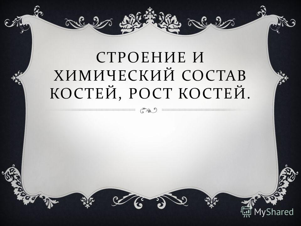СТРОЕНИЕ И ХИМИЧЕСКИЙ СОСТАВ КОСТЕЙ, РОСТ КОСТЕЙ.