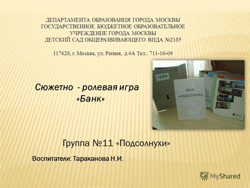 ДЕПАРТАМЕНТА ОБРАЗОВАНИЯ ГОРОДА МОСКВЫ ГОСУДАРСТВЕННОЕ БЮДЖЕТНОЕ ОБРАЗОВАТЕЛЬНОЕ УЧРЕЖДЕНИЕ ГОРОДА МОСКВЫ ДЕТСКИЙ САД ОБЩЕРАЗВИВАЮЩЕГО ВИДА 21б5 117628, г. Москва, ул. Ратная, д.4А Тел.: 711-16-09 Сюжетно - ролевая игра «Банк» Воспитатели: Тараканова