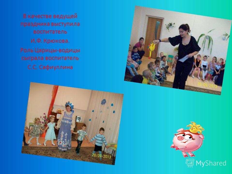 В качестве ведущей праздника выступила воспитатель И.Ф. Крюкова. Роль Царицы-водицы сыграла воспитатель С.С. Сафиуллина