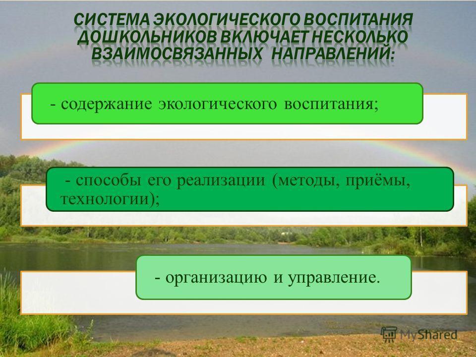 - содержание экологического воспитания; - способы его реализации (методы, приёмы, технологии); - организацию и управление.