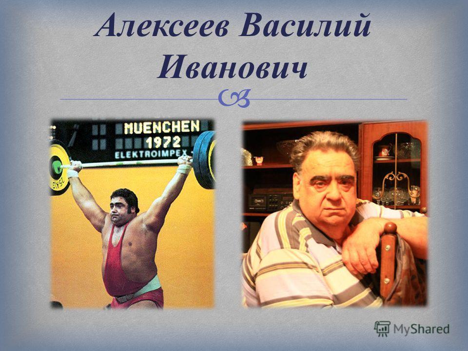 Алексеев Василий Иванович Двукратный Олимпийский чемпион, восьмикратный чемпион Мира, восьмикратный чемпион Европы, семикратный чемпион СССР