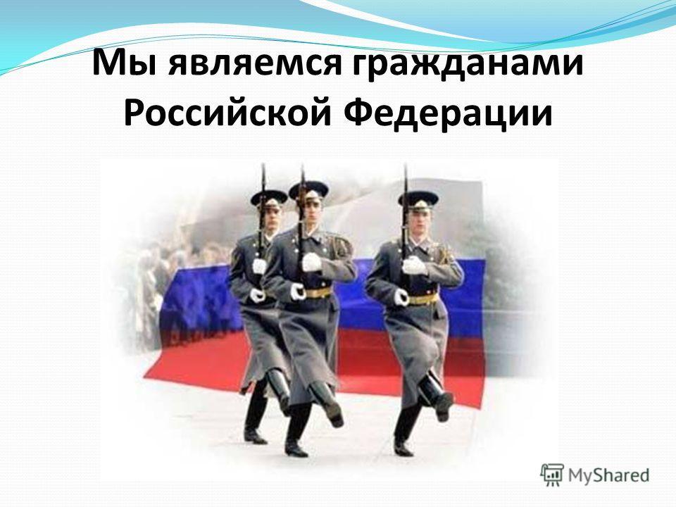 Мы являемся гражданами Российской Федерации