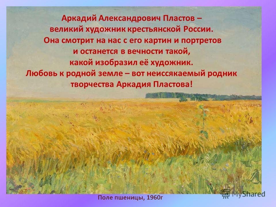 Поле пшеницы, 1960г Аркадий Александрович Пластов – великий художник крестьянской России. Она смотрит на нас с его картин и портретов и останется в вечности такой, какой изобразил её художник. Любовь к родной земле – вот неиссякаемый родник творчеств