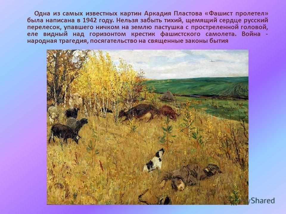 Одна из самых известных картин Аркадия Пластова «Фашист пролетел» была написана в 1942 году. Нельзя забыть тихий, щемящий сердце русский перелесок, упавшего ничком на землю пастушка с простреленной головой, еле видный над горизонтом крестик фашистско