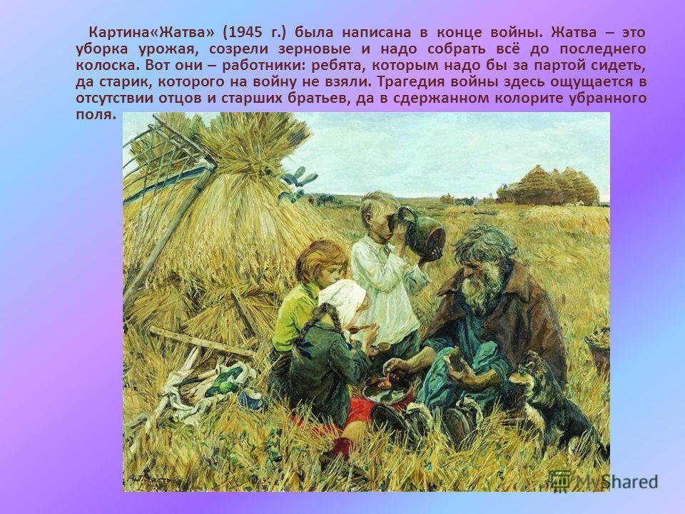 Картина«Жатва» (1945 г.) была написана в конце войны. Жатва – это уборка урожая, созрели зерновые и надо собрать всё до последнего колоска. Вот они – работники: ребята, которым надо бы за партой сидеть, да старик, которого на войну не взяли. Трагедия