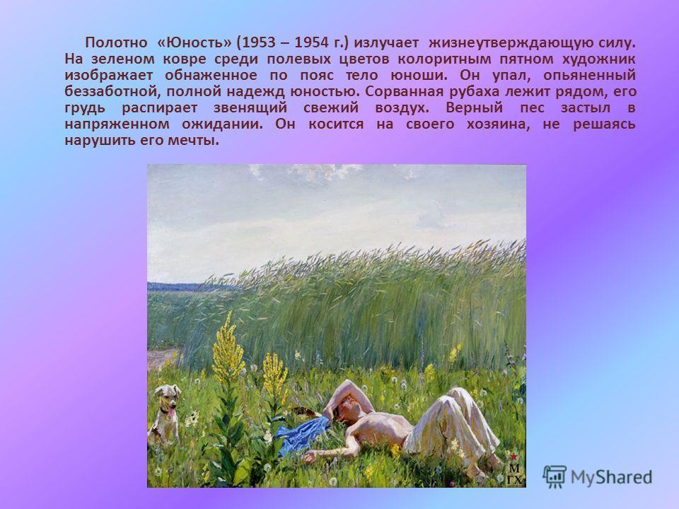 Полотно «Юность» (1953 – 1954 г.) излучает жизнеутверждающую силу. На зеленом ковре среди полевых цветов колоритным пятном художник изображает обнаженное по пояс тело юноши. Он упал, опьяненный беззаботной, полной надежд юностью. Сорванная рубаха леж