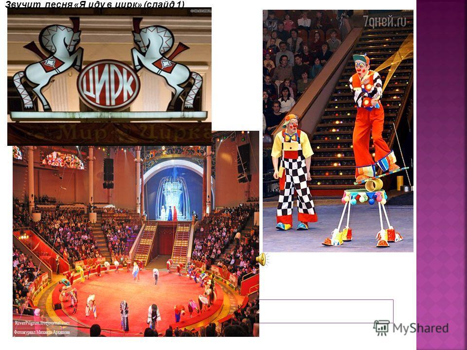 Звучит песня « Я иду в цирк » (слайд 1)
