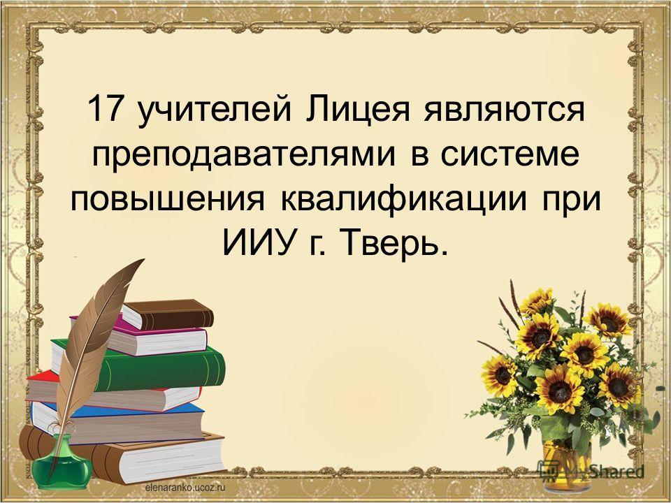 17 учителей Лицея являются преподавателями в системе повышения квалификации при ИИУ г. Тверь.