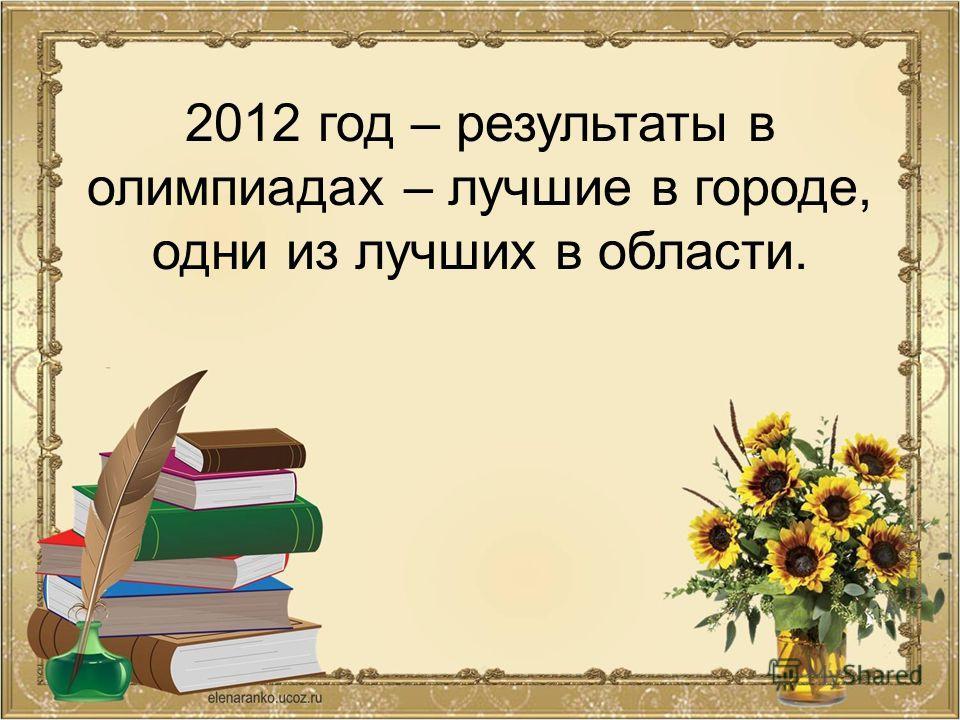 2012 год – результаты в олимпиадах – лучшие в городе, одни из лучших в области.
