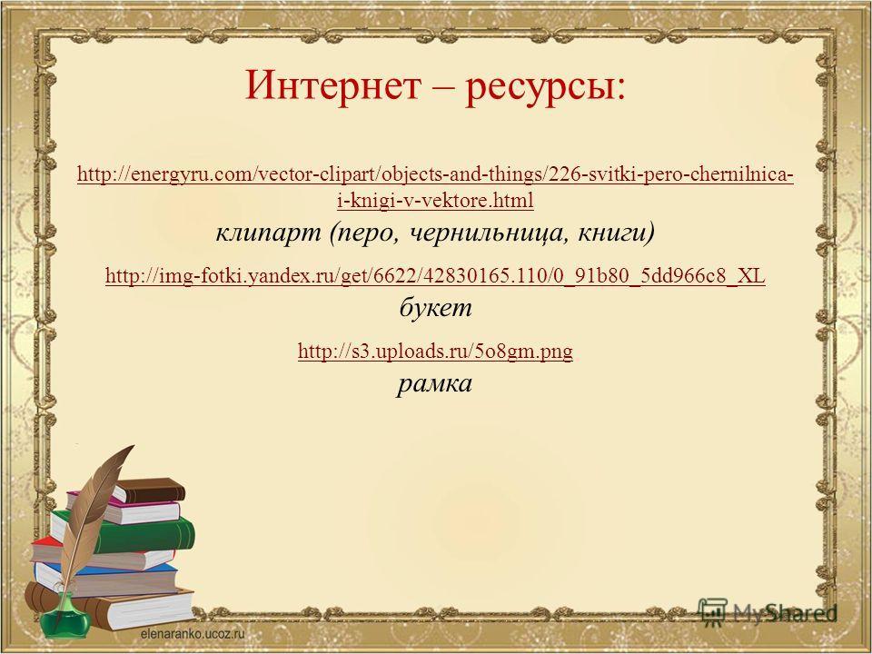 Интернет – ресурсы: http://energyru.com/vector-clipart/objects-and-things/226-svitki-pero-chernilnica- i-knigi-v-vektore.html клипарт (перо, чернильница, книги) http://img-fotki.yandex.ru/get/6622/42830165.110/0_91b80_5dd966c8_XL букет http://s3.uplo