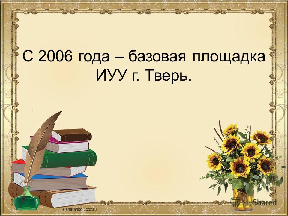 С 2006 года – базовая площадка ИУУ г. Тверь.