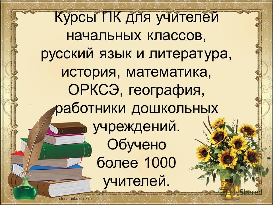 Курсы ПК для учителей начальных классов, русский язык и литература, история, математика, ОРКСЭ, география, работники дошкольных учреждений. Обучено более 1000 учителей.