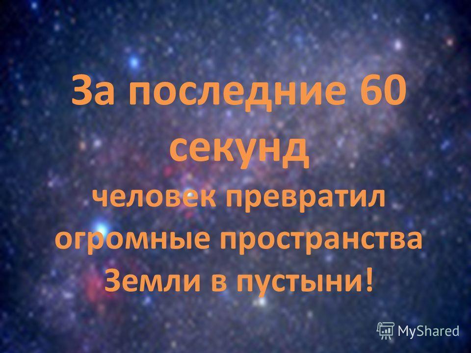 За последние 60 секунд человек превратил огромные пространства Земли в пустыни!
