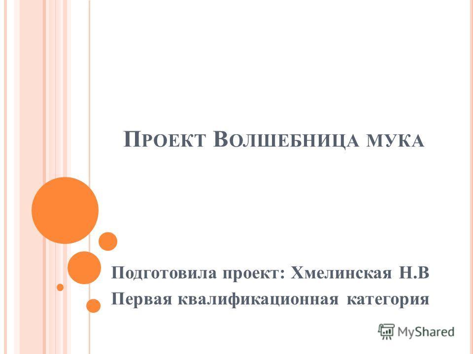 Подготовила проект: Хмелинская Н.В Первая квалификационная категория П РОЕКТ В ОЛШЕБНИЦА МУКА