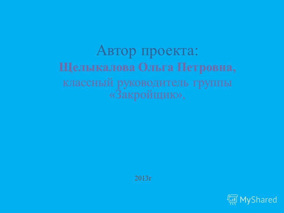 2013г Автор проекта: Щелыкалова Ольга Петровна, классный руководитель группы «Закройщик»,