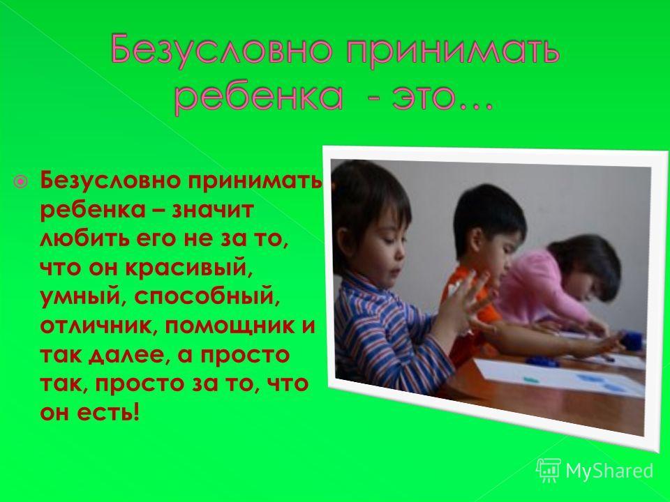 Безусловно принимать ребенка – значит любить его не за то, что он красивый, умный, способный, отличник, помощник и так далее, а просто так, просто за то, что он есть!