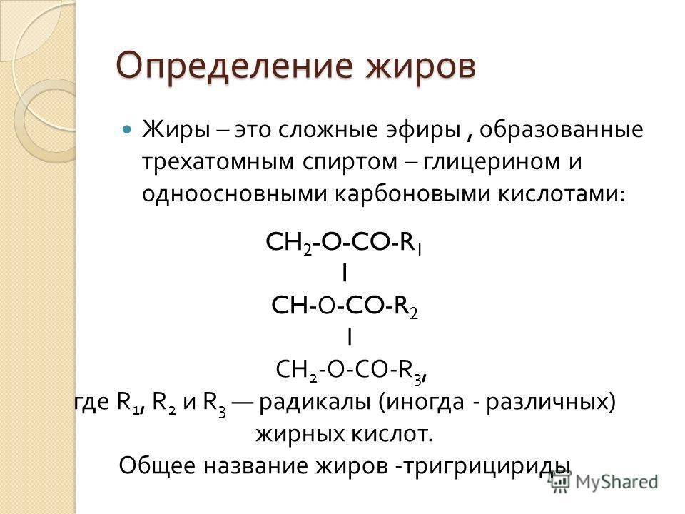Определение жиров Жиры – это сложные эфиры, образованные трехатомным спиртом – глицерином и одноосновными карбоновыми кислотами : CH 2 -O-CO-R 1 I CH- О -CO-R 2 I CH 2 -O-CO-R 3, где R 1, R 2 и R 3 радикалы ( иногда - различных ) жирных кислот. Общее