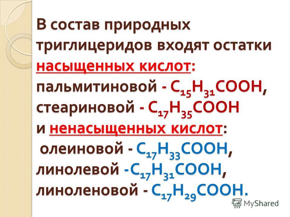 В состав природных триглицеридов входят остатки насыщенных кислот : пальмитиновой - C 15 H 31 COOH, стеариновой - C 17 H 35 COOH и ненасыщенных кислот : олеиновой - C 17 H 33 COOH, линолевой - C 17 H 31 COOH, линоленовой - C 17 H 29 COOH.