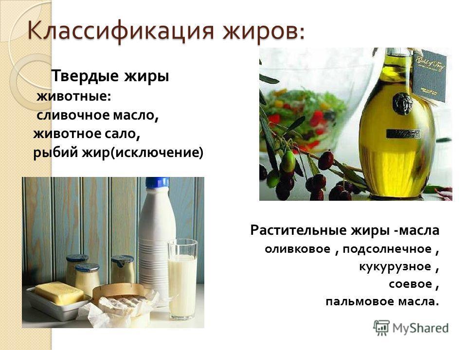Классификация жиров : Твердые жиры животные : сливочное масло, животное сало, рыбий жир ( исключение ) Растительные жиры - масла оливковое, подсолнечное, кукурузное, соевое, пальмовое масла.