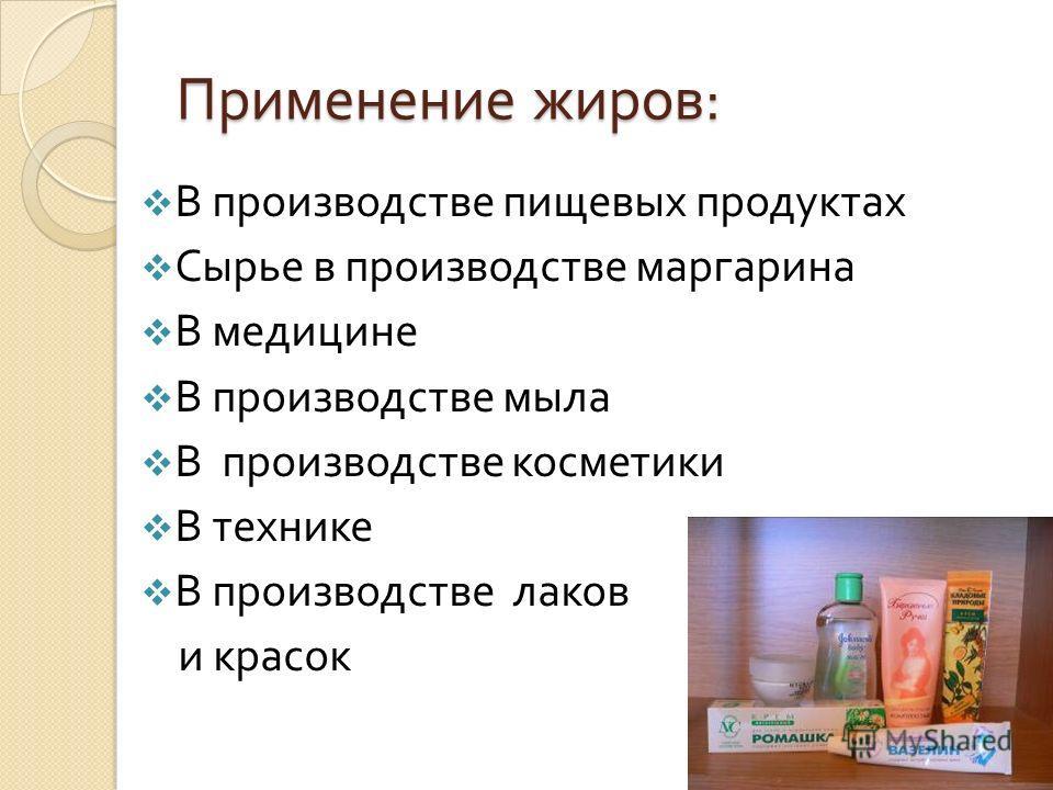 Применение жиров : В производстве пищевых продуктах Сырье в производстве маргарина В медицине В производстве мыла В производстве косметики В технике В производстве лаков и красок