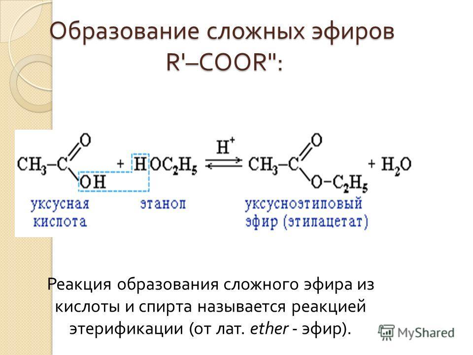 Образование сложных эфиров R'–COOR: Реакция образования сложного эфира из кислоты и спирта называется реакцией этерификации ( от лат. ether - эфир ).
