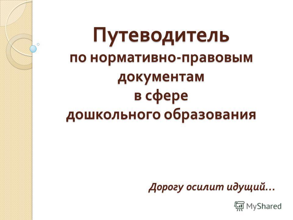 Путеводитель по нормативно - правовым документам в сфере дошкольного образования Дорогу осилит идущий …