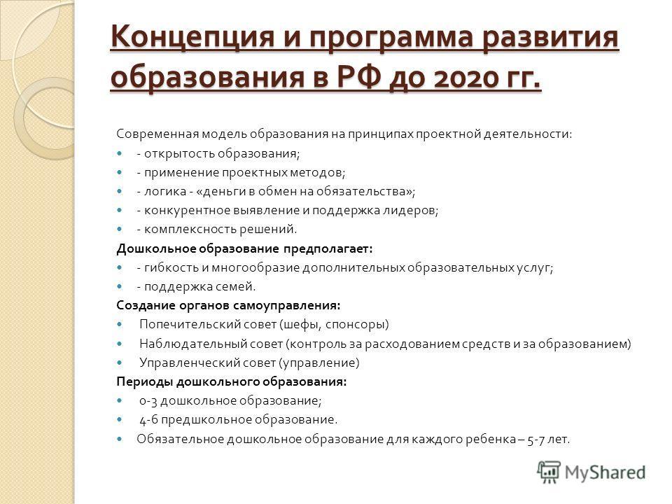 Концепция и программа развития образования в РФ до 2020 гг. Современная модель образования на принципах проектной деятельности : - открытость образования ; - применение проектных методов ; - логика - « деньги в обмен на обязательства »; - конкурентно