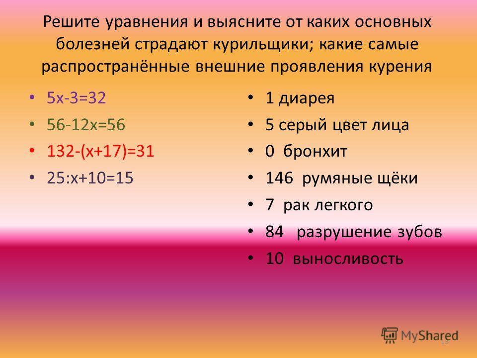 Решите уравнения и выясните от каких основных болезней страдают курильщики; какие самые распространённые внешние проявления курения 5х-3=32 56-12х=56 132-(х+17)=31 25:х+10=15 1 диарея 5 серый цвет лица 0 бронхит 146 румяные щёки 7 рак легкого 84 разр