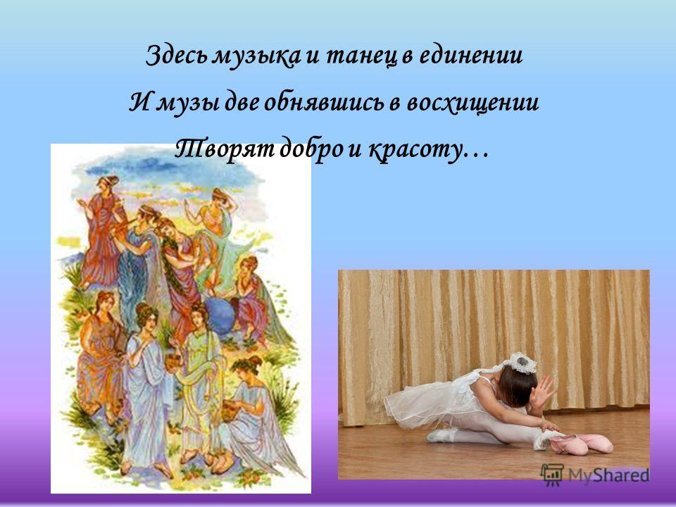 Здесь музыка и танец в единении И музы две обнявшись в восхищении Творят добро и красоту…
