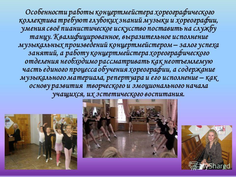 Особенности работы концертмейстера хореографического коллектива требуют глубоких знаний музыки и хореографии, умения своё пианистическое искусство поставить на службу танцу. Квалифицированное, выразительное исполнение музыкальных произведений концерт