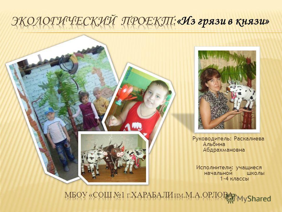 Руководитель: Раскалиева Альбина Абдрахмановна Исполнители: учащиеся начальной школы 1-4 классы