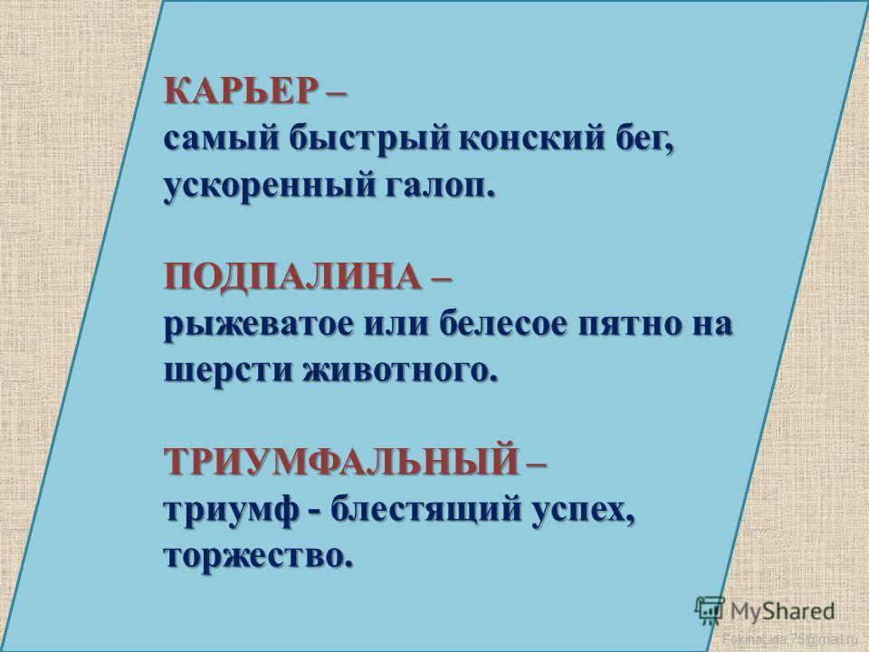 FokinaLida.75@mail.ru КАРЬЕР – самый быстрый конский бег, ускоренный галоп. ПОДПАЛИНА – рыжеватое или белесое пятно на шерсти животного. ТРИУМФАЛЬНЫЙ – триумф - блестящий успех, торжество.